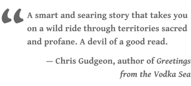 """ A smart and searing story that takes you on a wild ride through territories sacred and profane. A devil of a good read.  — Chris Gudgeon, author of Greetings from the Vodka Sea"