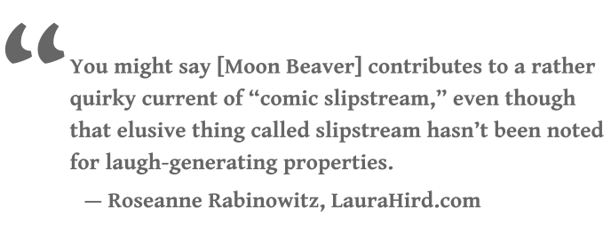 """ You might say [Moon Beaver] contributes to a rather quirky current of ""comic slipstream,"" even though that elusive thing called slipstream hasn't been noted for laugh-generating properties. — Roseanne Rabinowitz, LauraHird.com"