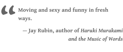 """ Moving and sexy and funny in fresh ways.  — Jay Rubin, author of Haruki Murakami and the Music of Words"